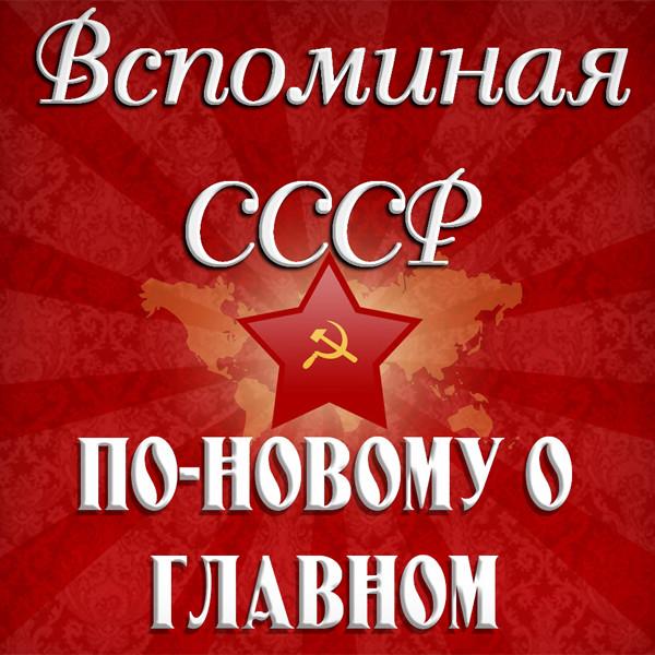 Вспоминая СССР - По новому о главном